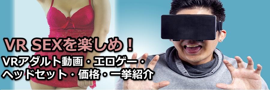 VR SEX(セックス)を楽しめ!アダルト動画・エロゲー・ヘッドセット・価格・口コミ一挙紹介